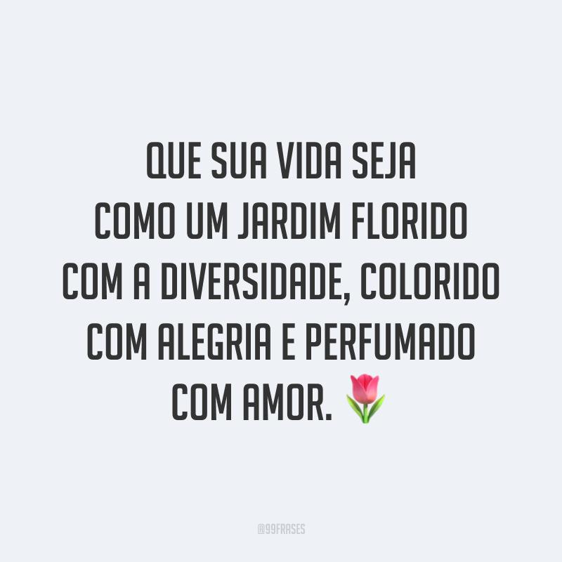 Que sua vida seja como um jardim florido com a diversidade, colorido com alegria e perfumado com amor. 🌷