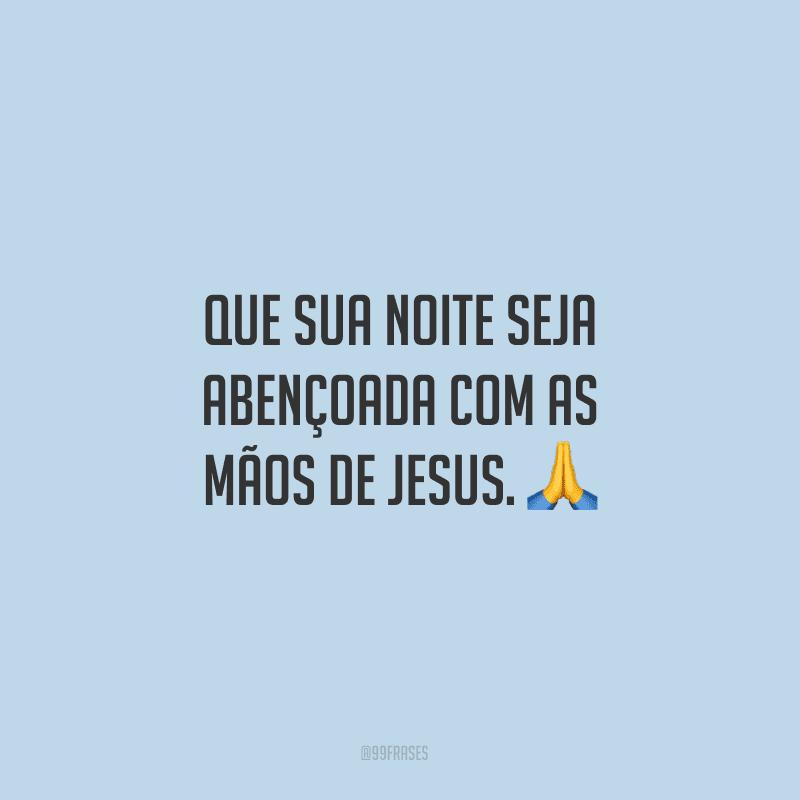 Que sua noite seja abençoada com as mãos de Jesus.