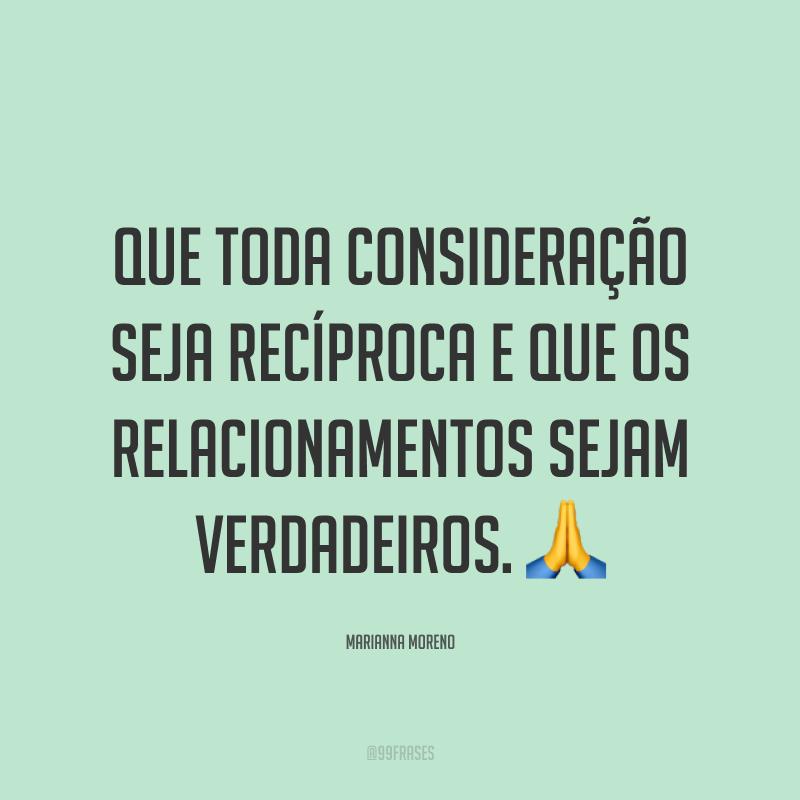 Que toda consideração seja recíproca e que os relacionamentos sejam verdadeiros. 🙏