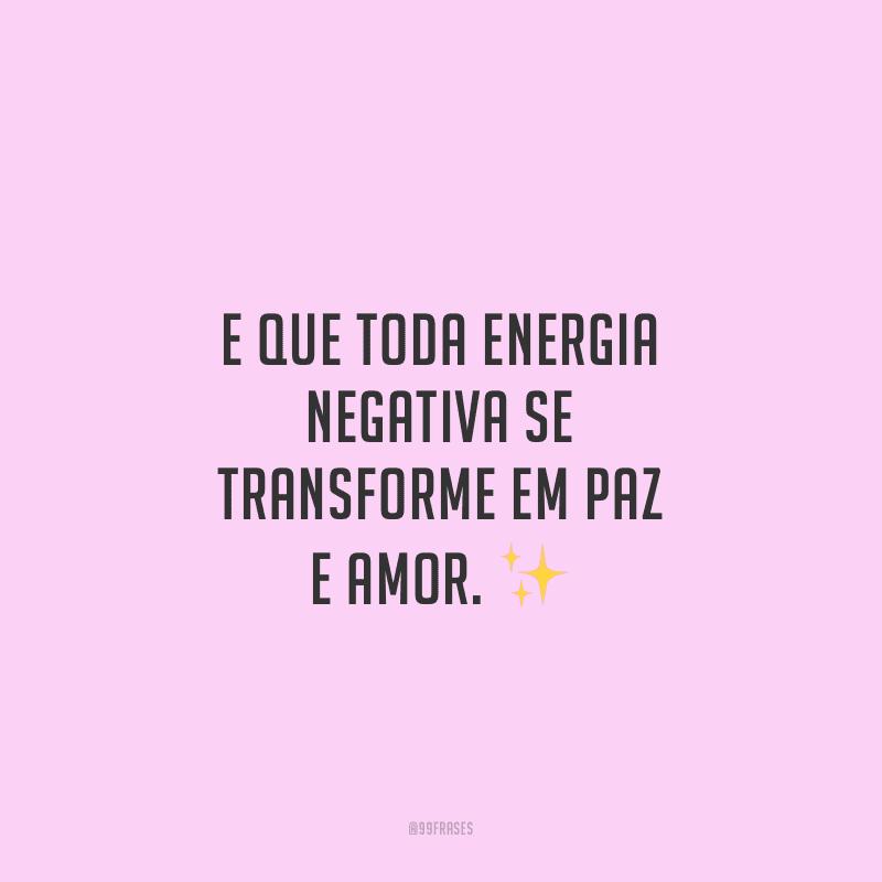 E que toda energia negativa se transforme em paz e amor.