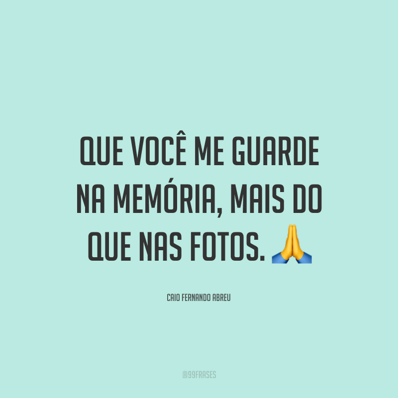 Que você me guarde na memória, mais do que nas fotos. 🙏