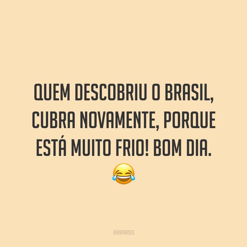 Quem descobriu o Brasil, cubra novamente, porque está muito frio! Bom dia. ?