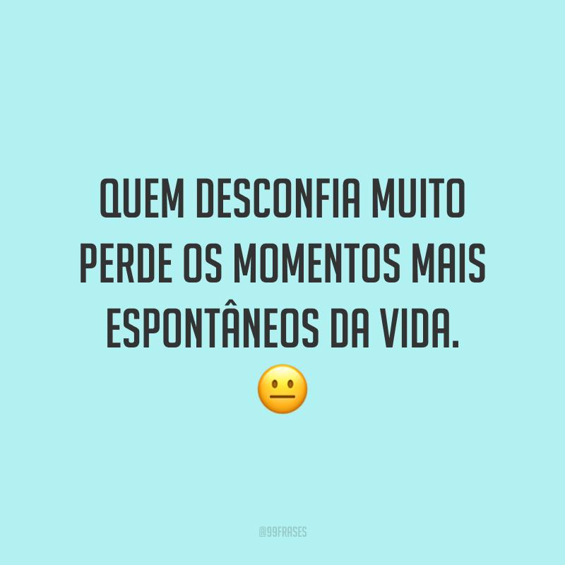 Quem desconfia muito perde os momentos mais espontâneos da vida. 😐