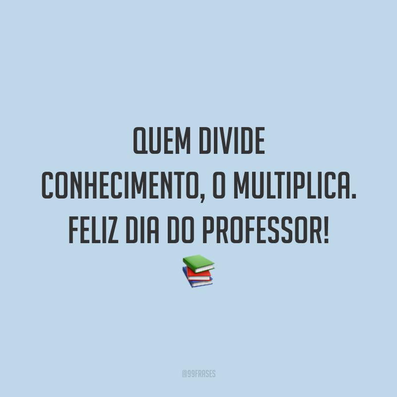 Quem divide conhecimento, o multiplica. Feliz Dia do Professor!