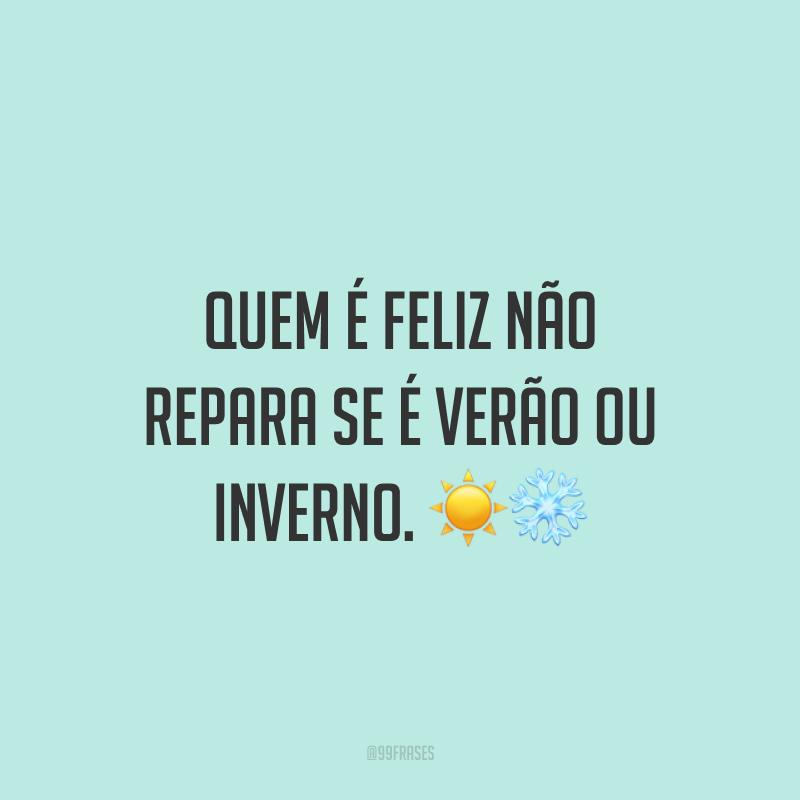Quem é feliz não repara se é verão ou inverno. ☀❄