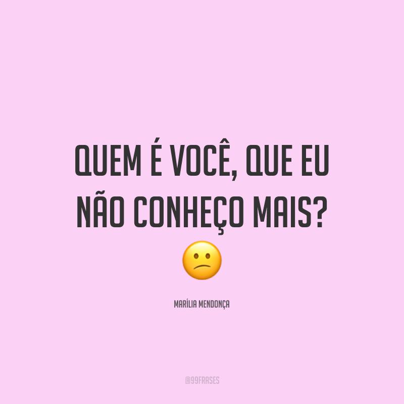 Quem é você, que eu não conheço mais? 😕