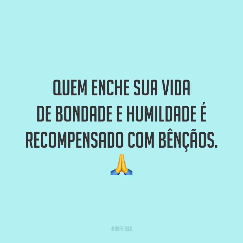 Quem enche sua vida de bondade e humildade é recompensado com bênçãos. 🙏