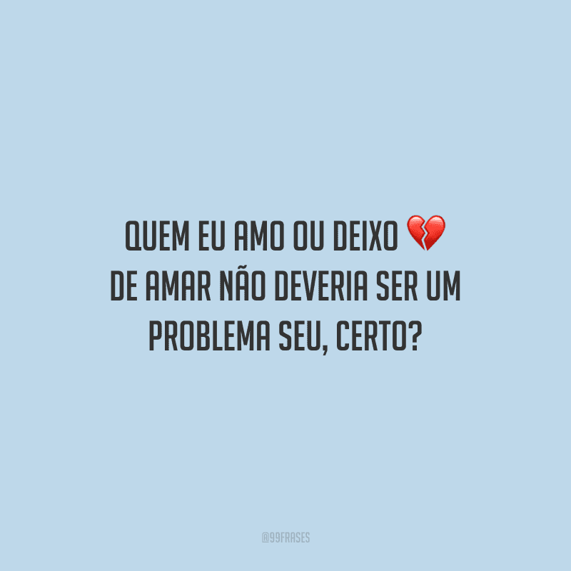 Quem eu amo ou deixo de amar não deveria ser um problema seu, certo?