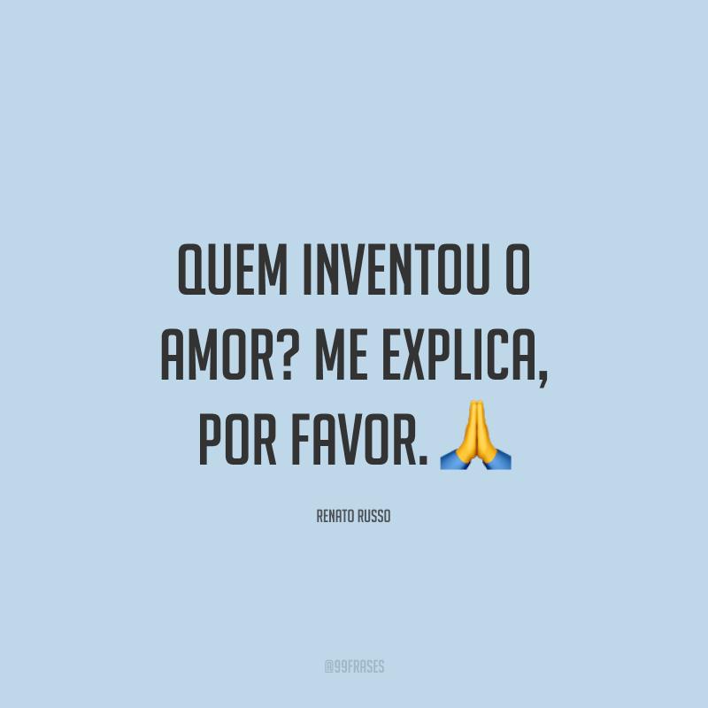 Quem inventou o amor? Me explica, por favor. 🙏