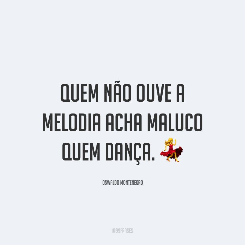 Quem não ouve a melodia acha maluco quem dança. 💃