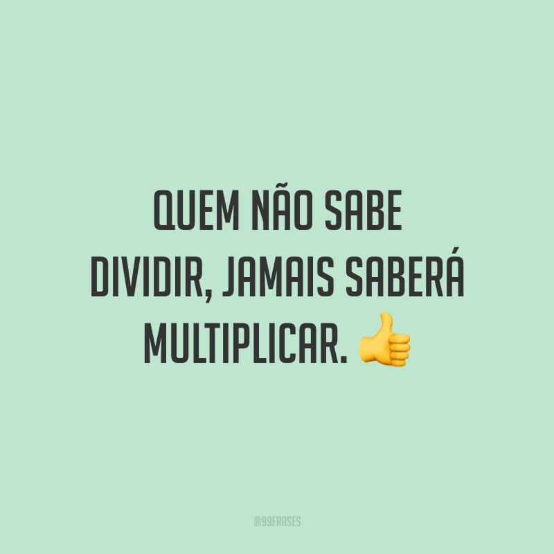 Quem não sabe dividir, jamais saberá multiplicar. 👍