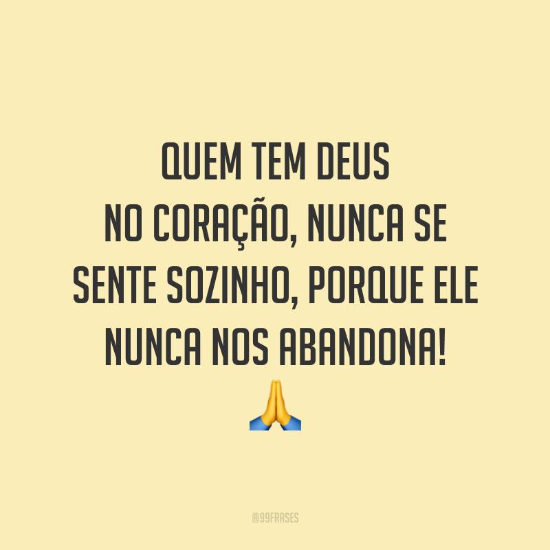Quem tem Deus no coração, nunca se sente sozinho, porque Ele nunca nos abandona! ?
