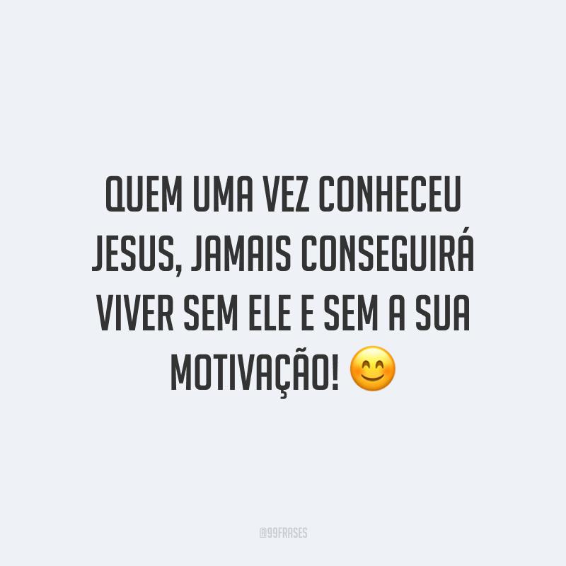 Quem uma vez conheceu Jesus, jamais conseguirá viver sem Ele e sem a sua motivação! 😊