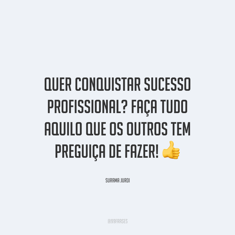 Quer conquistar sucesso profissional? Faça tudo aquilo que os outros tem preguiça de fazer!