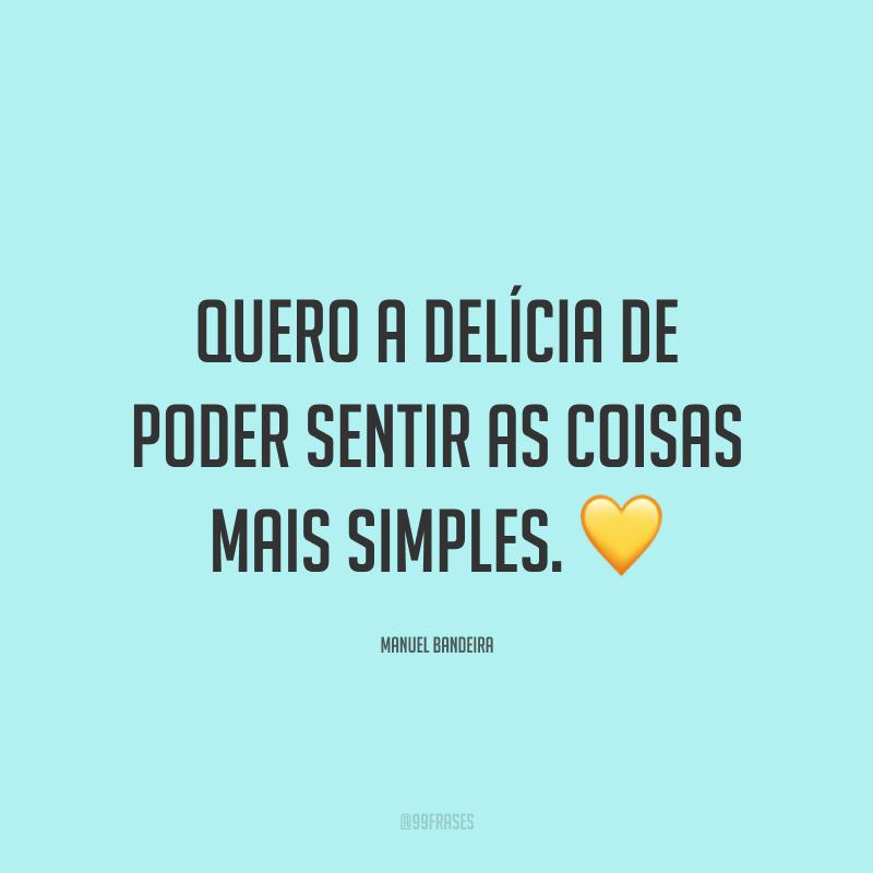 Quero a delícia de poder sentir as coisas mais simples. 💛