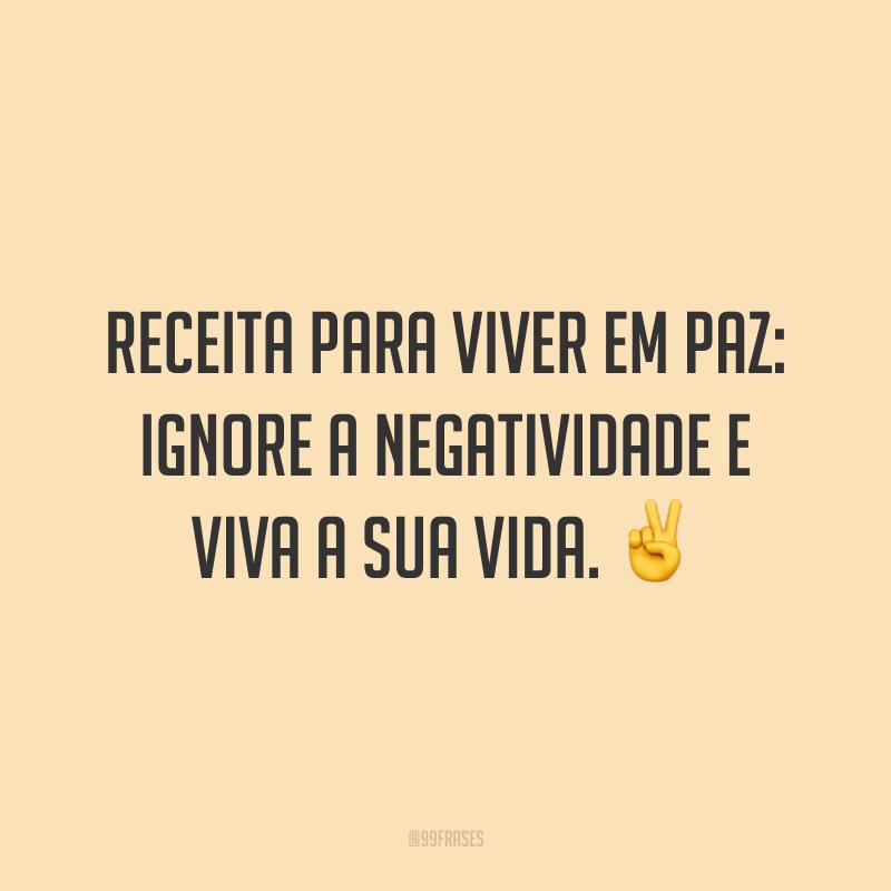 Receita para viver em paz: ignore a negatividade e viva a sua vida. ✌️