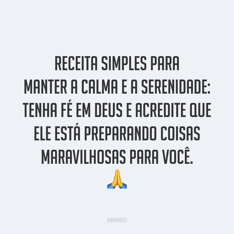 Receita simples para manter a calma e a serenidade: tenha fé em Deus e acredite que Ele está preparando coisas maravilhosas para você. 🙏