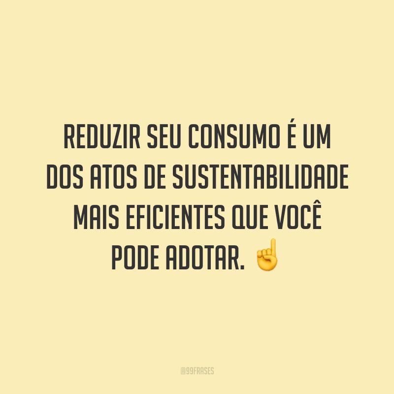Reduzir seu consumo é um dos atos de sustentabilidade mais eficientes que você pode adotar. ☝️