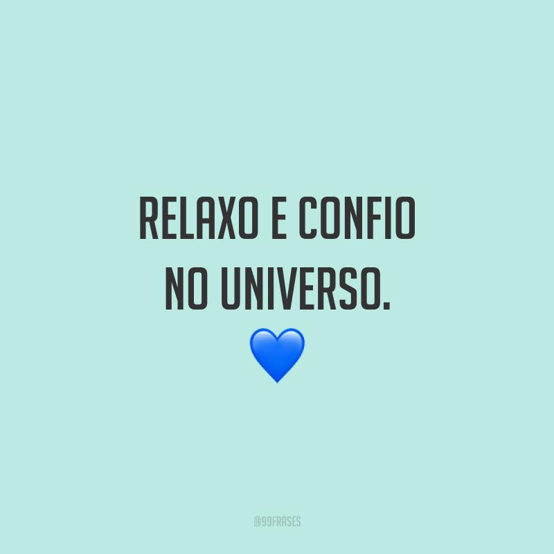 Relaxo e confio no universo.