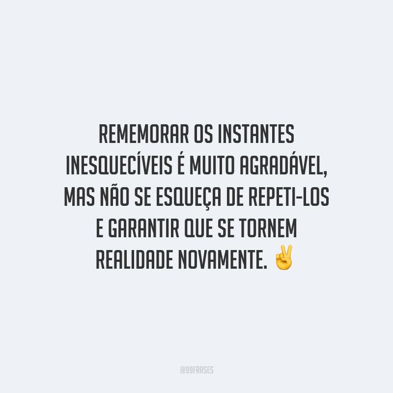 Rememorar os instantes inesquecíveis é muito agradável, mas não se esqueça de repeti-los e garantir que se tornem realidade novamente.