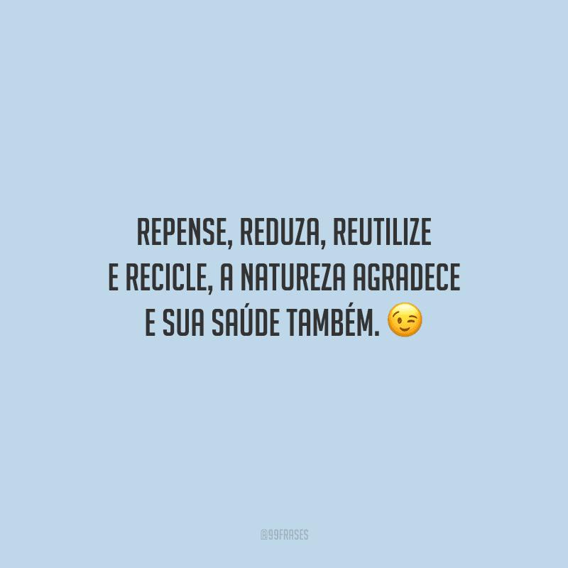 Repense, reduza, reutilize e recicle, a natureza agradece e sua saúde também.