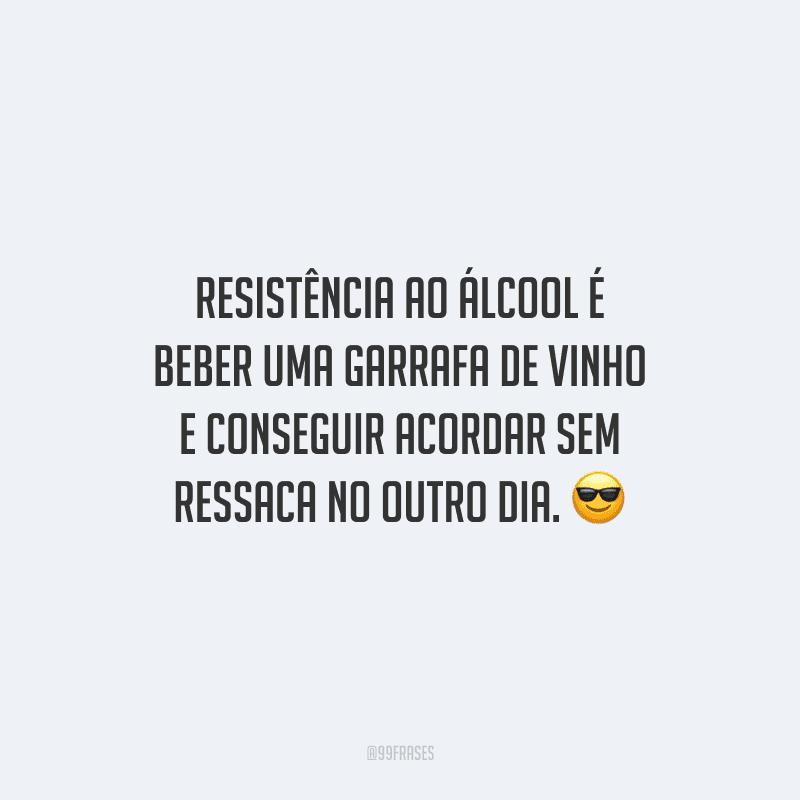 Resistência ao álcool é beber uma garrafa de vinho e conseguir acordar sem ressaca no outro dia.