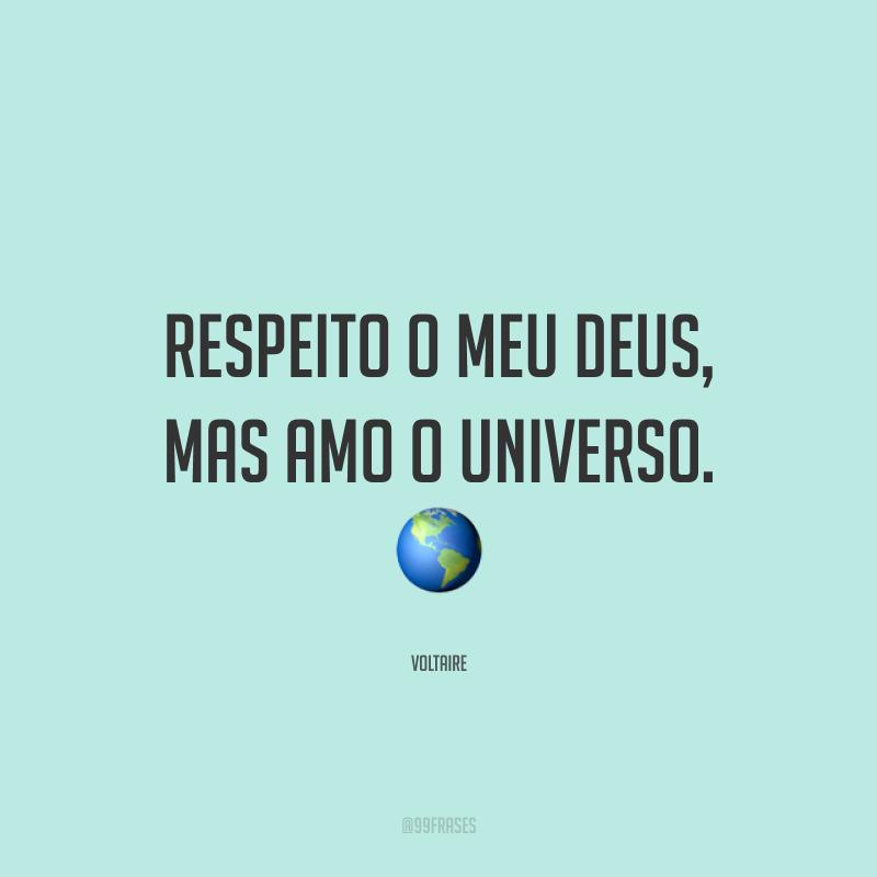 Respeito o meu Deus, mas amo o universo.