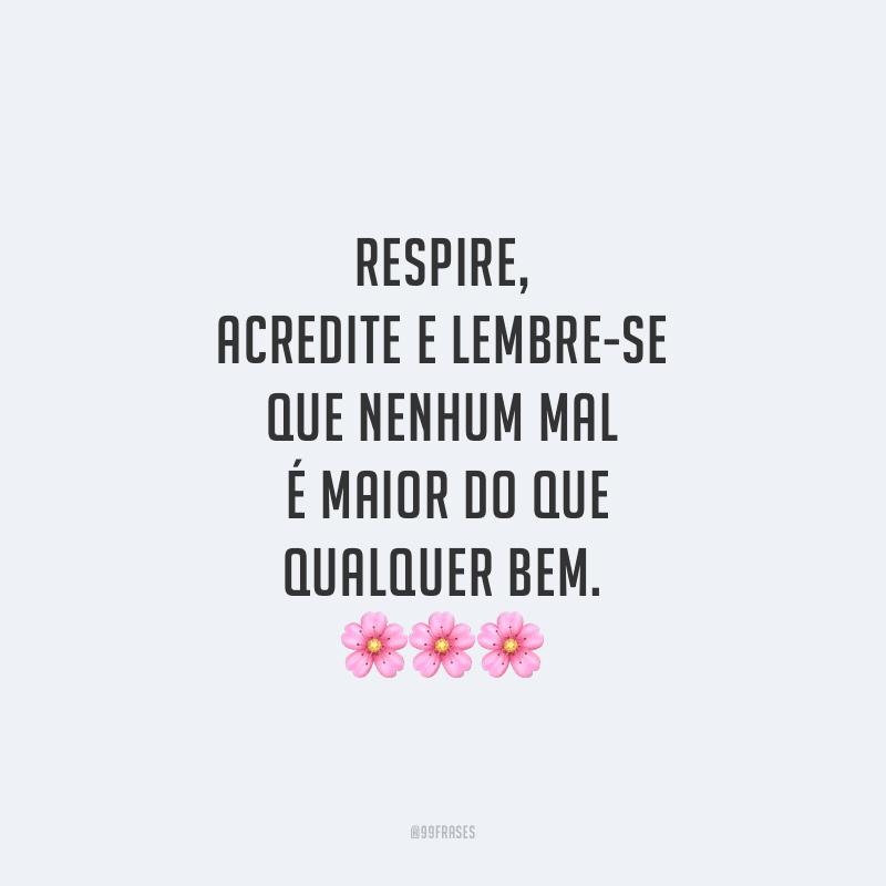 Respire, acredite e lembre-se que nenhum mal é maior do que qualquer bem.