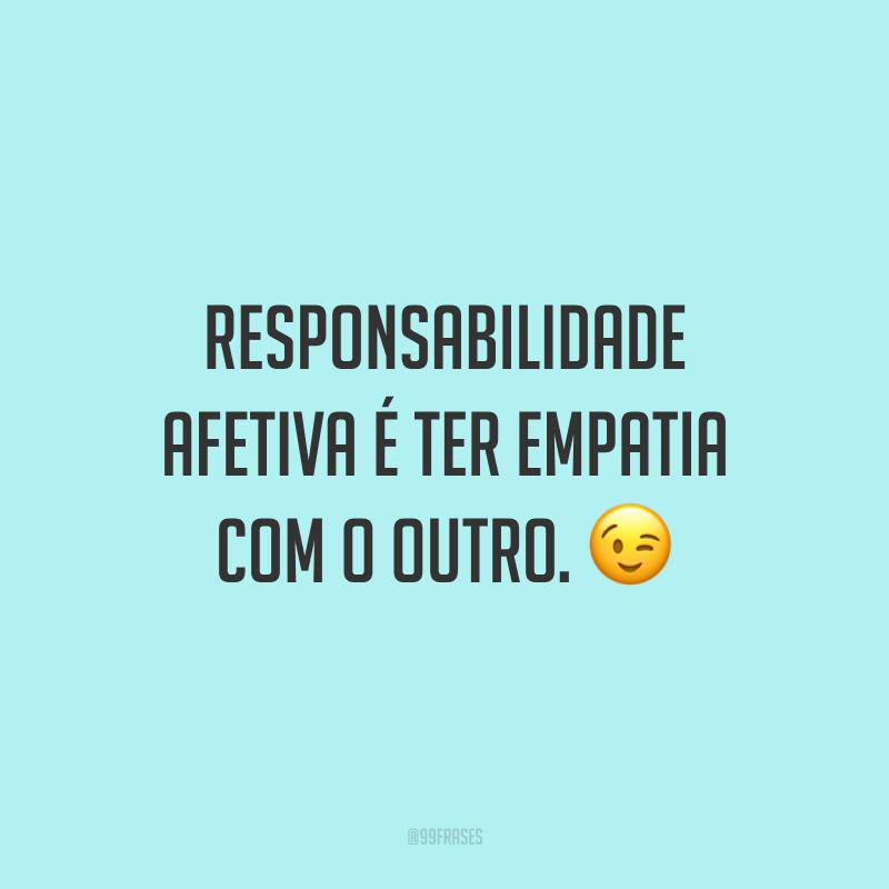 Responsabilidade afetiva é ter empatia com o outro. 😉