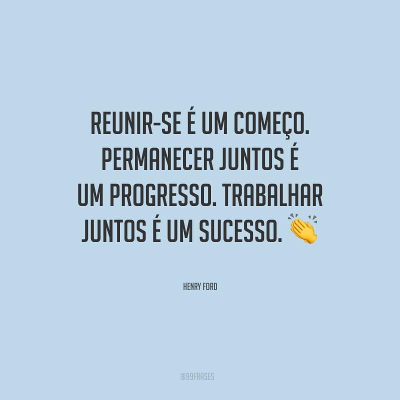 Reunir-se é um começo. Permanecer juntos é um progresso. Trabalhar juntos é um sucesso.