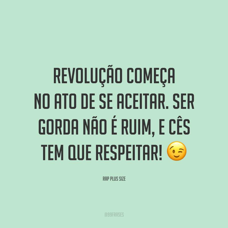 Revolução começa no ato de se aceitar. Ser gorda não é ruim, e cês tem que respeitar! 😉
