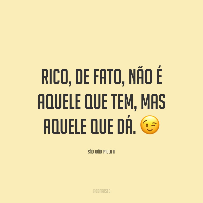 Rico, de fato, não é aquele que tem, mas aquele que dá. 😉