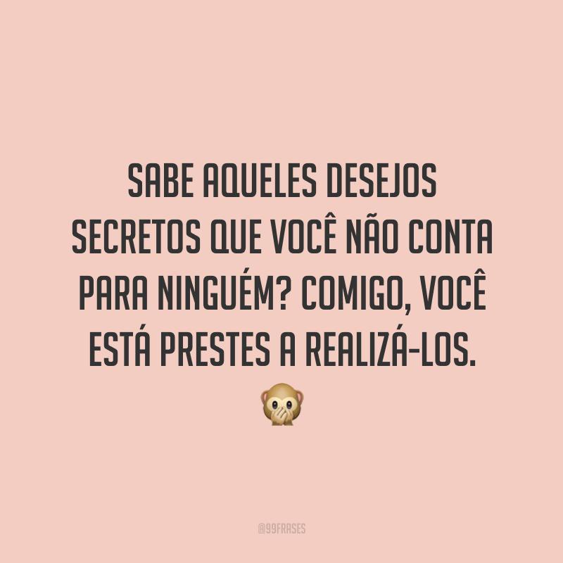 Sabe aqueles desejos secretos que você não conta para ninguém? Comigo, você está prestes a realizá-los. 🙊