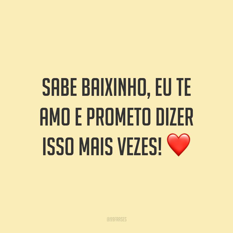Sabe baixinho, eu te amo e prometo dizer isso mais vezes! ❤️