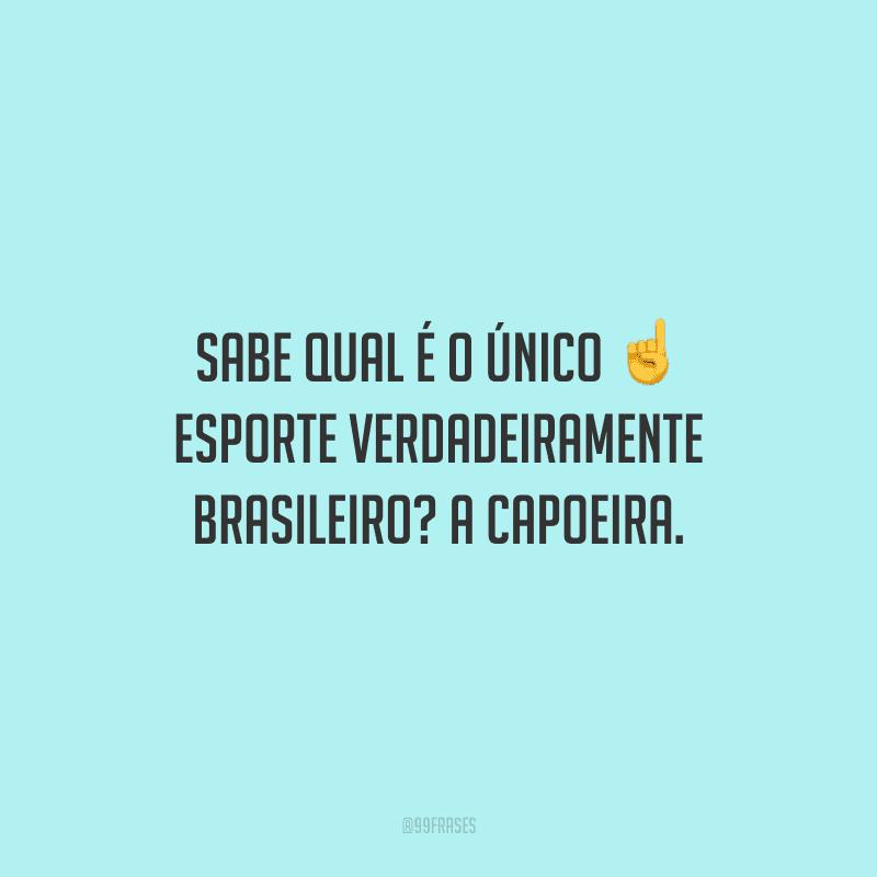 Sabe qual é o único esporte verdadeiramente brasileiro? A capoeira.