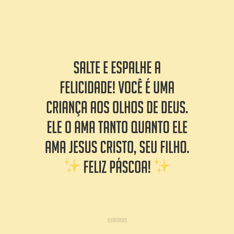 Salte e espalhe a felicidade! Você é uma criança aos olhos de Deus. Ele o ama tanto quanto Ele ama Jesus Cristo, Seu Filho. Feliz Páscoa!