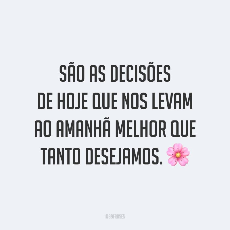 São as decisões de hoje que nos levam ao amanhã melhor que tanto desejamos. 🌸