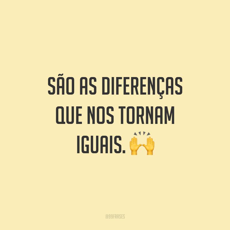 São as diferenças que nos tornam iguais. 🙌