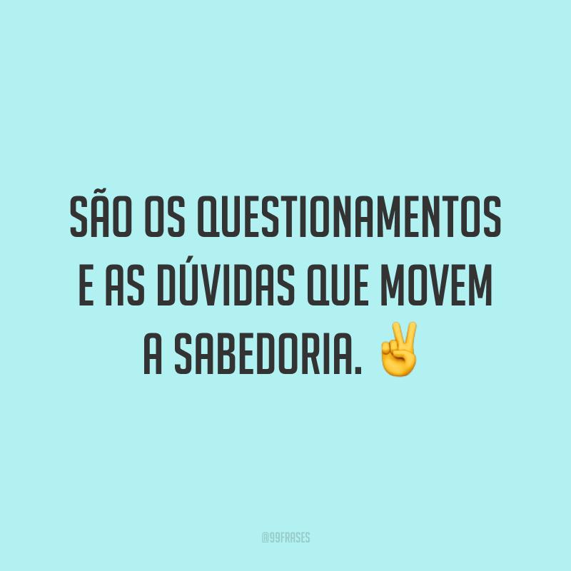 São os questionamentos e as dúvidas que movem a sabedoria. ✌️
