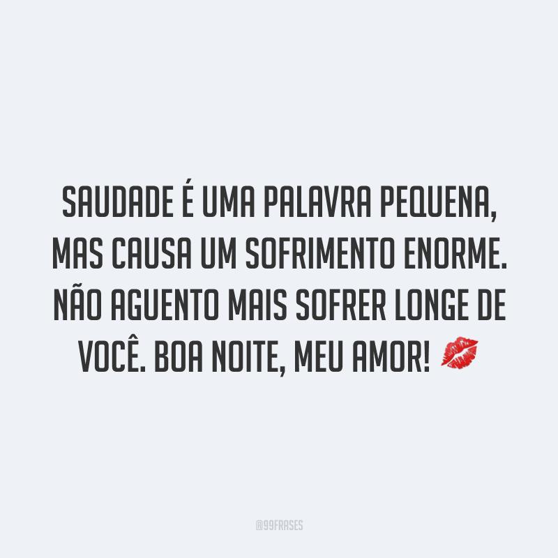 Saudade é uma palavra pequena, mas causa um sofrimento enorme. Não aguento mais sofrer longe de você. Boa noite, meu amor! 💋