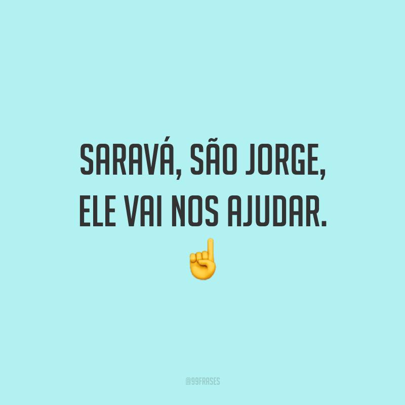 Saravá, São Jorge, ele vai nos ajudar. ☝