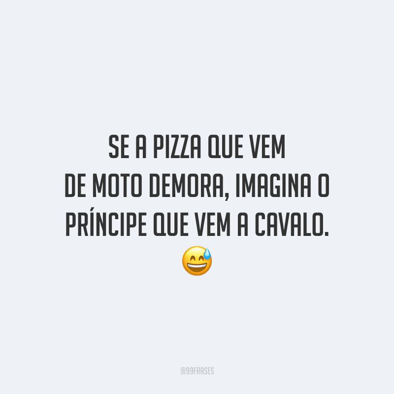 Se a pizza que vem de moto demora, imagina o príncipe que vem a cavalo. 😅
