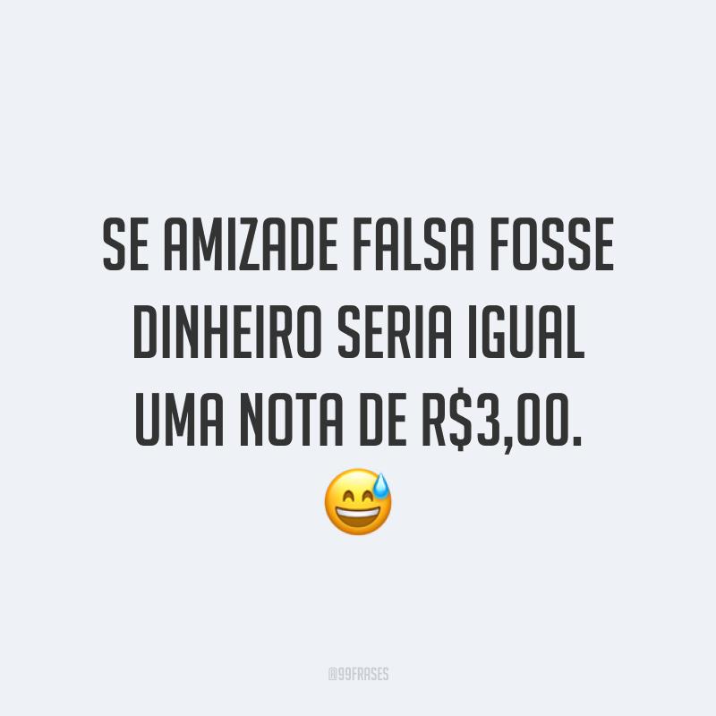 Se amizade falsa fosse dinheiro seria igual uma nota de R$3,00. 😅