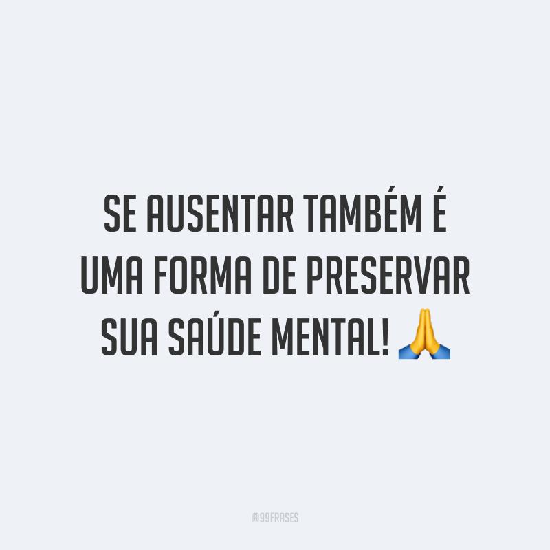 Se ausentar também é uma forma de preservar sua saúde mental! 🙏