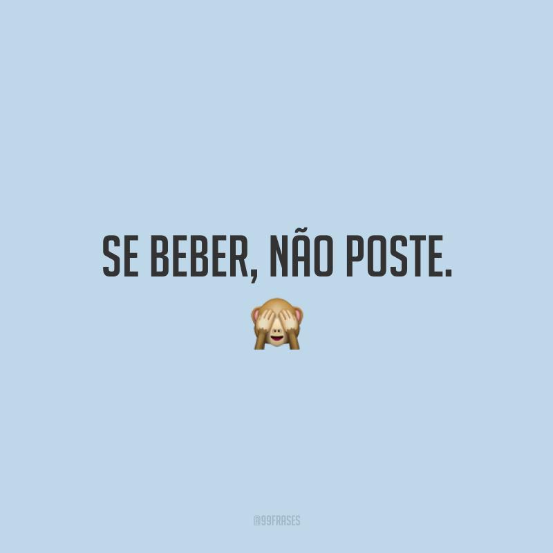 Se beber, não poste. 🙈