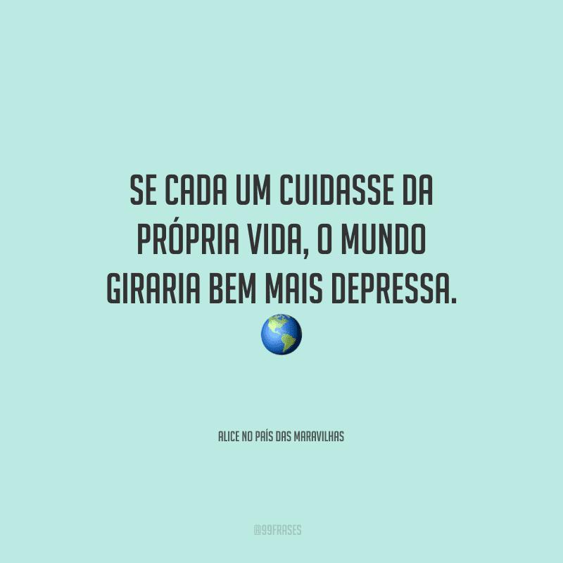 Se cada um cuidasse da própria vida, o mundo giraria bem mais depressa.