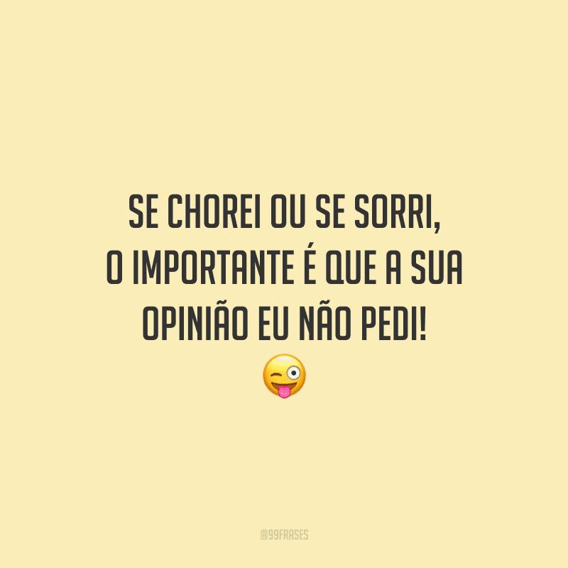 Se chorei ou se sorri, o importante é que a sua opinião eu não pedi! 😜