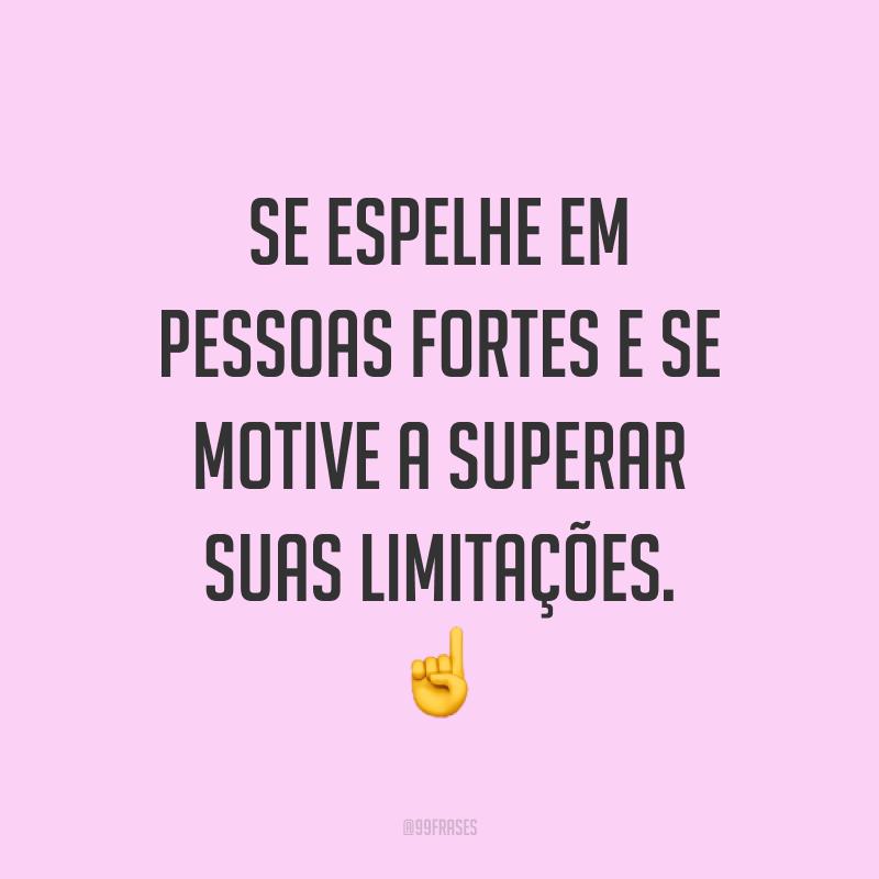 Se espelhe em pessoas fortes e se motive a superar suas limitações. ☝