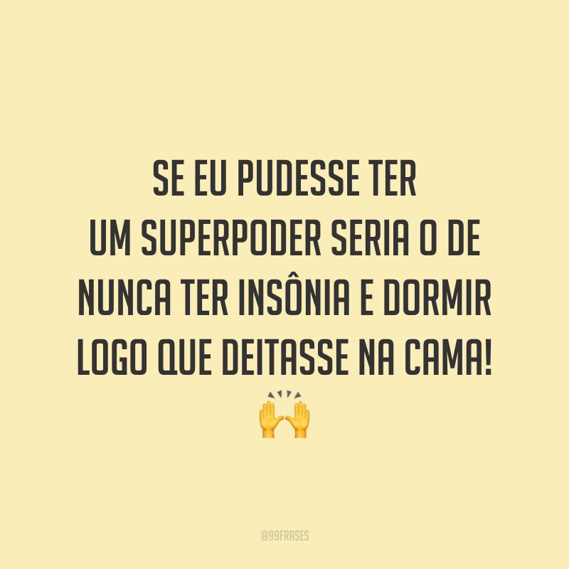 Se eu pudesse ter um superpoder seria o de nunca ter insônia e dormir logo que deitasse na cama! 🙌
