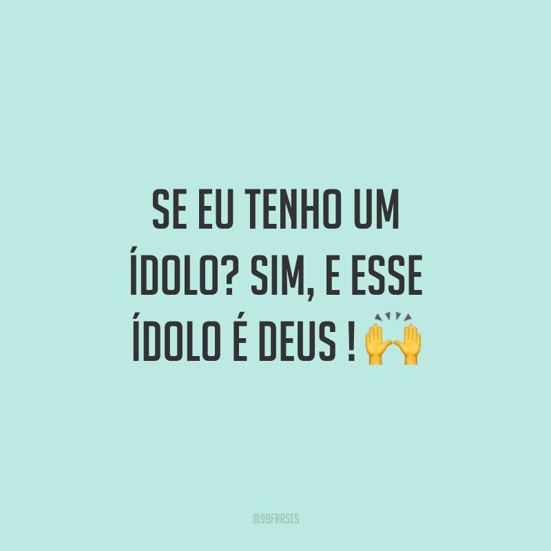 Se eu tenho um ídolo? Sim, e esse ídolo é Deus ! 🙌